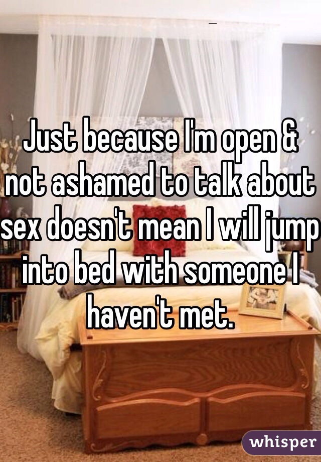 Just because I'm open & not ashamed to talk about sex doesn't mean I will jump into bed with someone I haven't met.