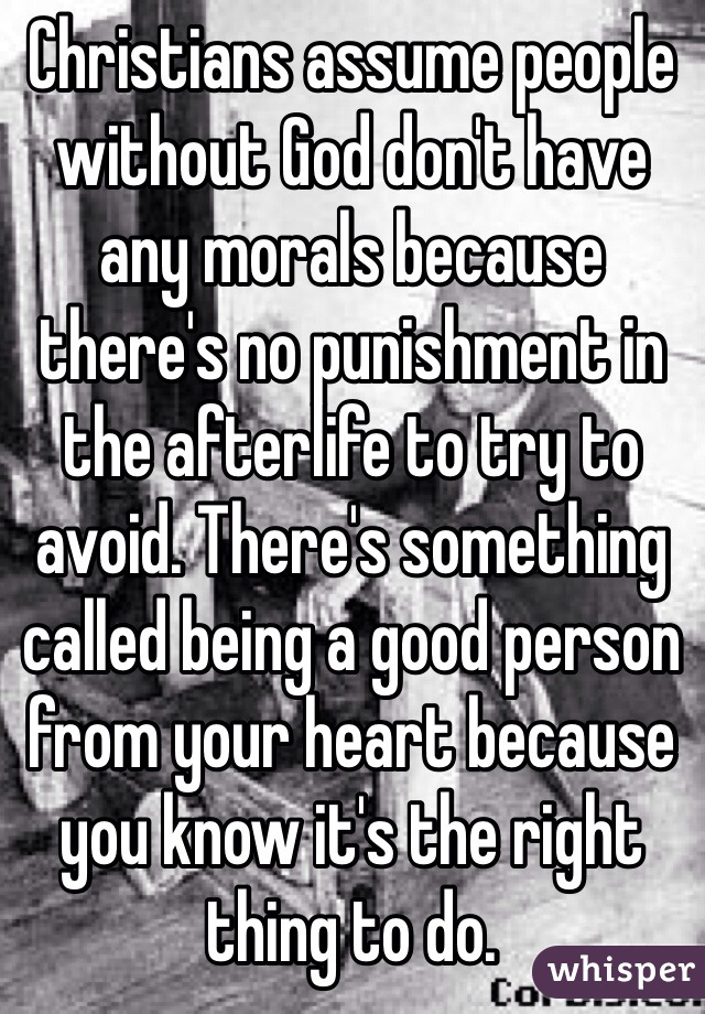 Christians assume people without God don't have any morals because there's no punishment in the afterlife to try to avoid. There's something called being a good person from your heart because you know it's the right thing to do.
