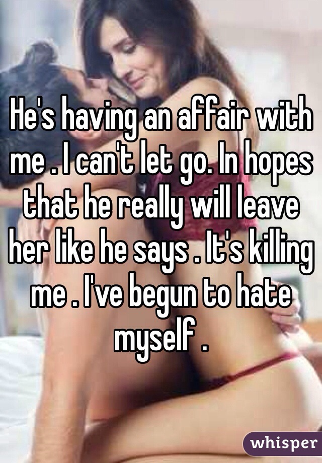He's having an affair with me . I can't let go. In hopes that he really will leave her like he says . It's killing me . I've begun to hate myself .
