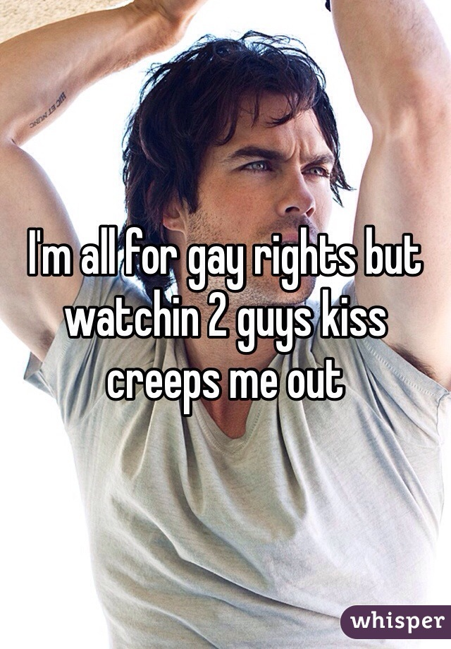 I'm all for gay rights but watchin 2 guys kiss creeps me out
