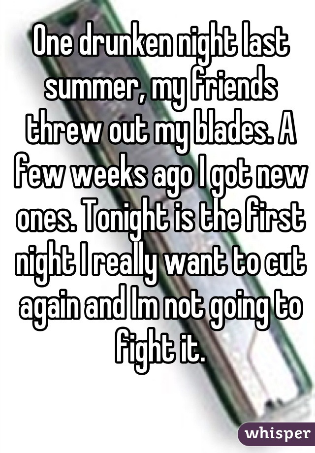 One drunken night last summer, my friends threw out my blades. A few weeks ago I got new ones. Tonight is the first night I really want to cut again and Im not going to fight it.