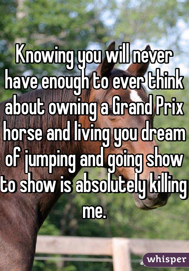 Knowing you will never have enough to ever think about owning a Grand Prix horse and living you dream of jumping and going show to show is absolutely killing me.