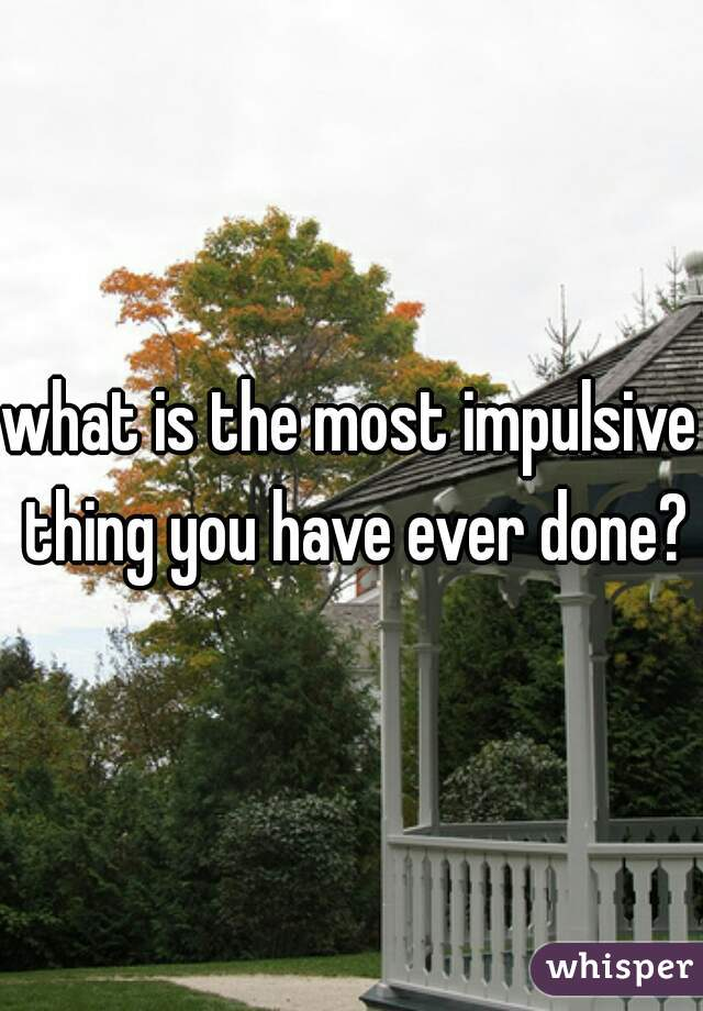 what is the most impulsive thing you have ever done?
