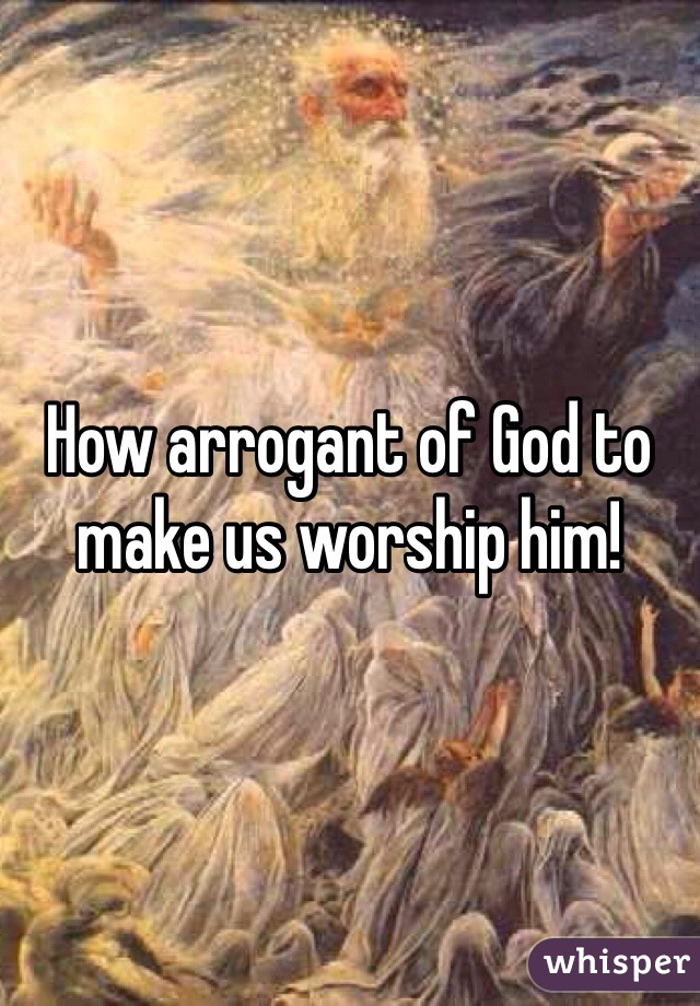 How arrogant of God to make us worship him!