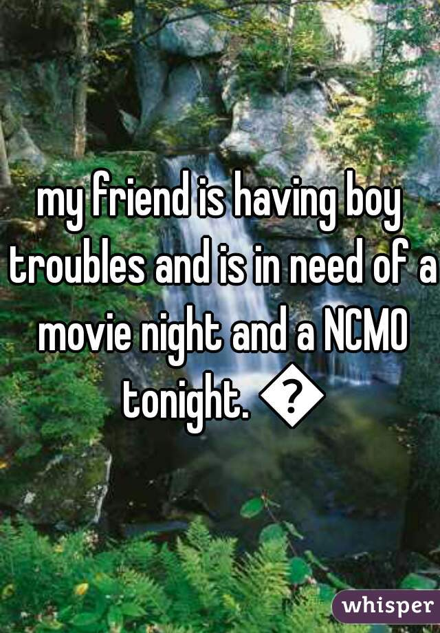 my friend is having boy troubles and is in need of a movie night and a NCMO tonight. 😘