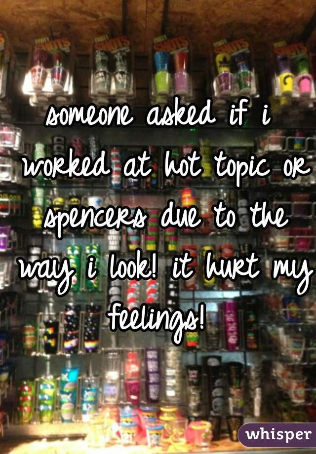 someone asked if i worked at hot topic or spencers due to the way i look! it hurt my feelings!