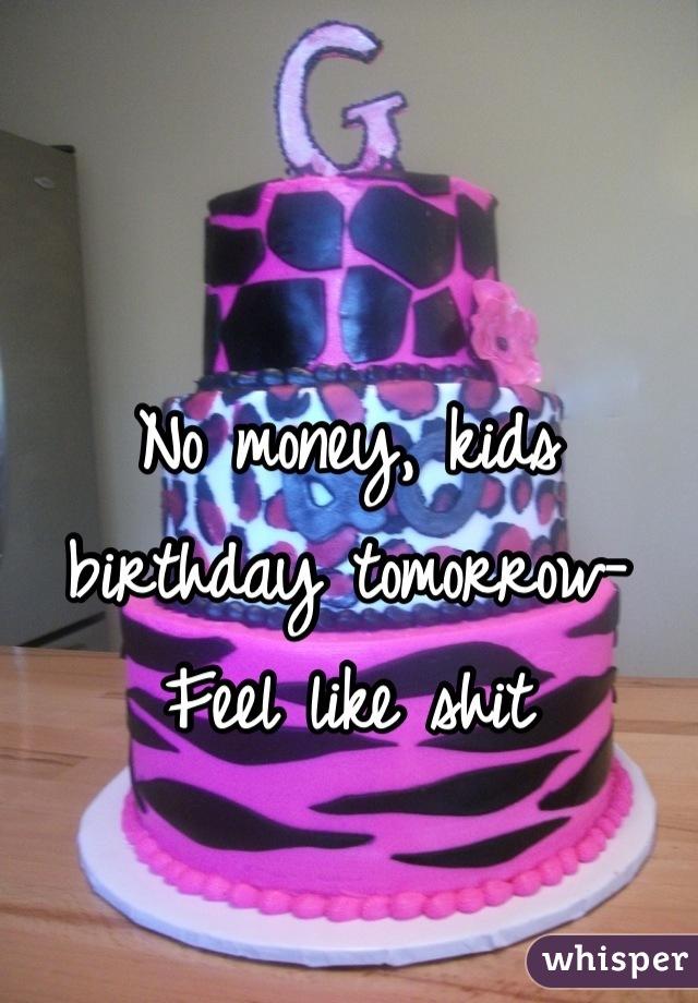 No money, kids birthday tomorrow- Feel like shit