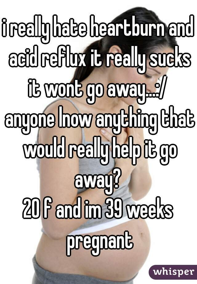 i really hate heartburn and acid reflux it really sucks it wont go away...:/  anyone lnow anything that would really help it go away?  20 f and im 39 weeks pregnant