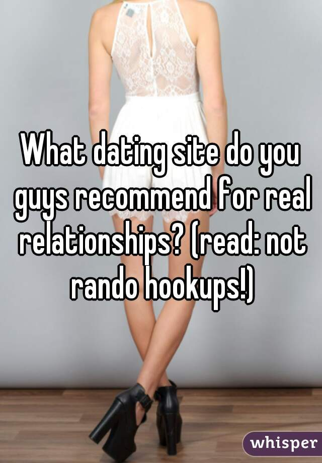 What dating site do you guys recommend for real relationships? (read: not rando hookups!)
