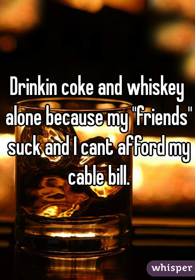 """Drinkin coke and whiskey alone because my """"friends"""" suck and I cant afford my cable bill."""