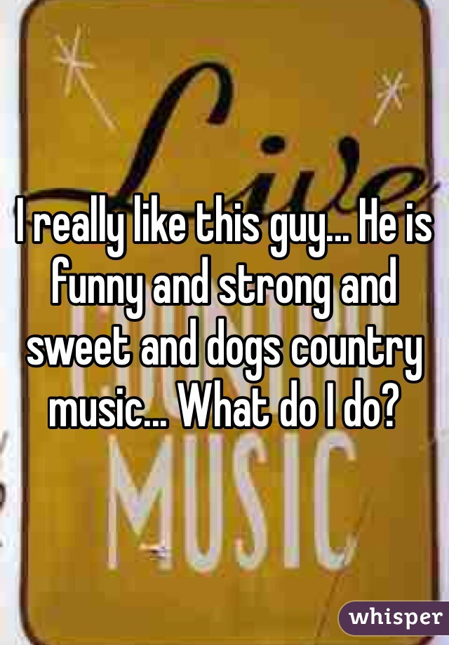 I really like this guy... He is funny and strong and sweet and dogs country music... What do I do?