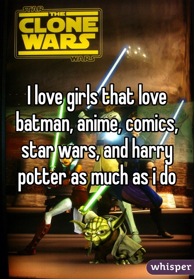 I love girls that love batman, anime, comics, star wars, and harry potter as much as i do
