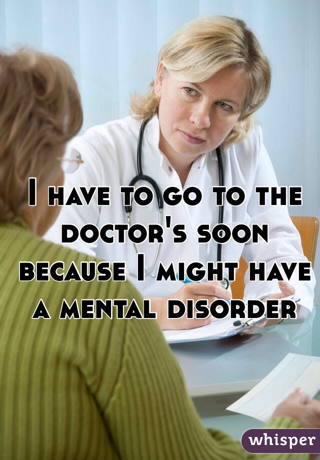 I have to go to the doctor's soon because I might have a mental disorder