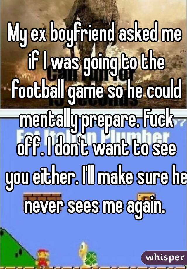 My ex boyfriend asked me if I was going to the football game so he could mentally prepare. Fuck off. I don't want to see you either. I'll make sure he never sees me again.