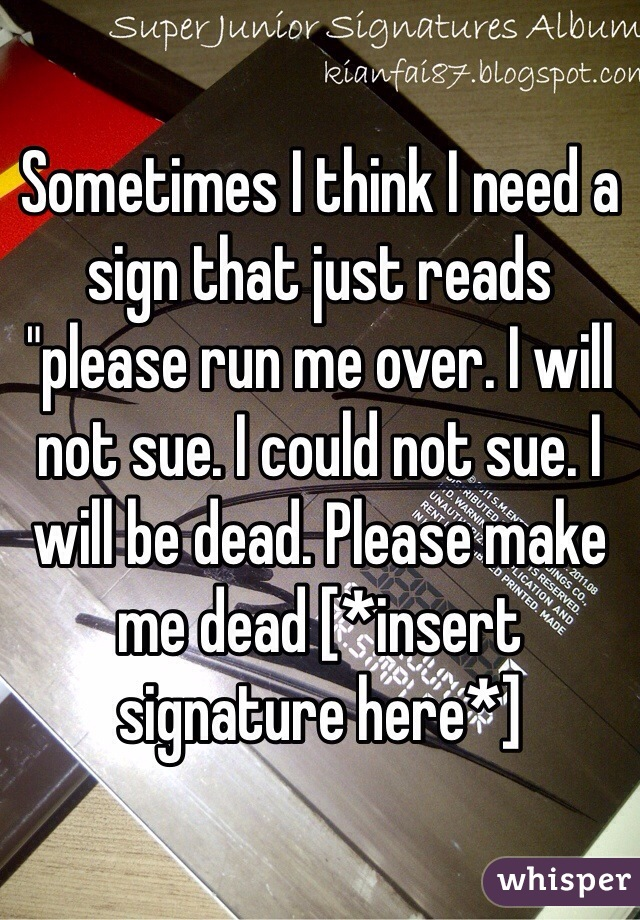 "Sometimes I think I need a sign that just reads ""please run me over. I will not sue. I could not sue. I will be dead. Please make me dead [*insert signature here*]"
