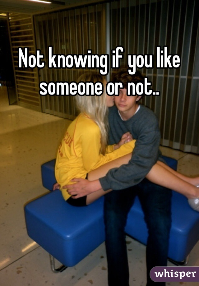 Not knowing if you like someone or not..