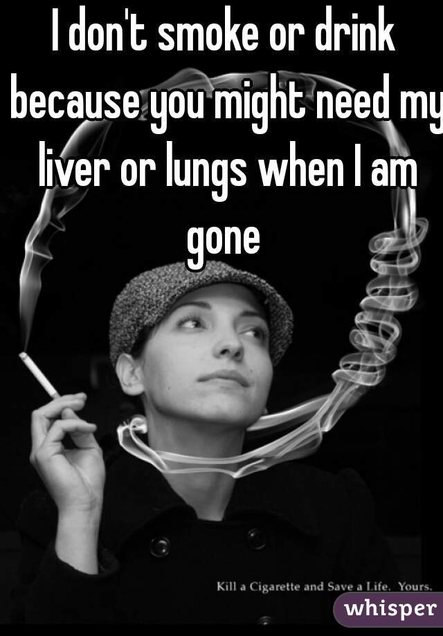 I don't smoke or drink because you might need my liver or lungs when I am gone
