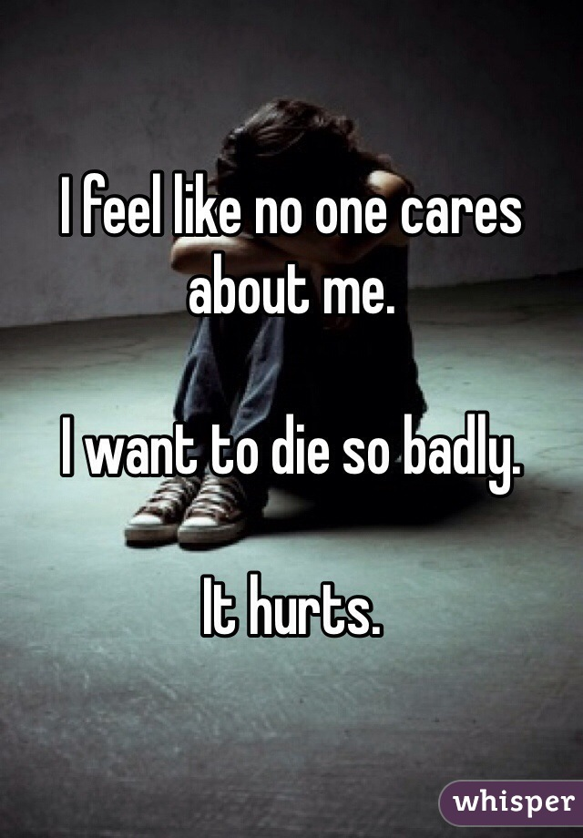I feel like no one cares about me.  I want to die so badly.  It hurts.