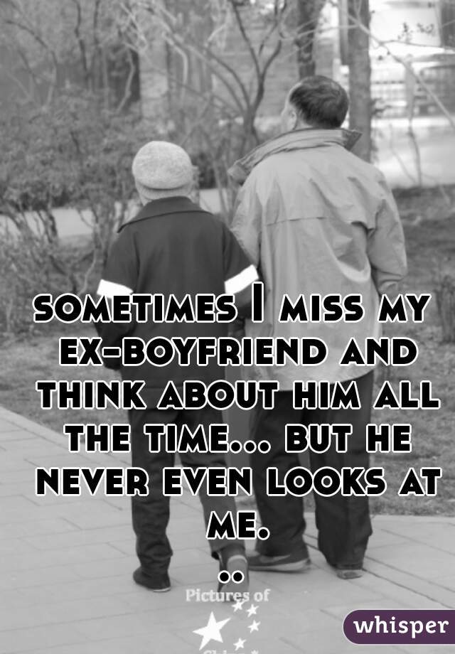 sometimes I miss my ex-boyfriend and think about him all the time... but he never even looks at me...