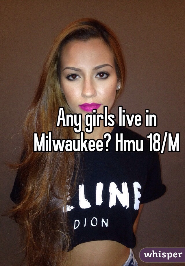 Any girls live in Milwaukee? Hmu 18/M
