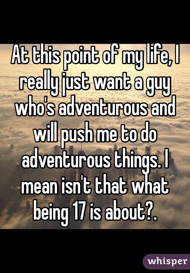 At this point of my life, I really just want a guy who's adventurous and will push me to do adventurous things. I mean isn't that what being 17 is about?.