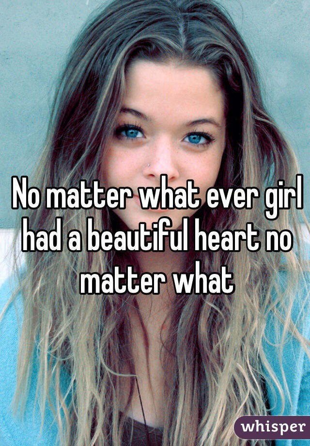 No matter what ever girl had a beautiful heart no matter what