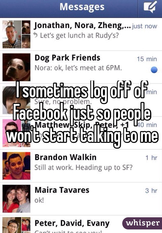 I sometimes log off of Facebook just so people won't start talking to me