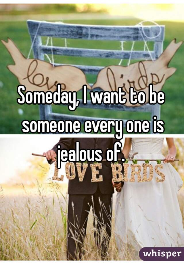 Someday, I want to be someone every one is jealous of.