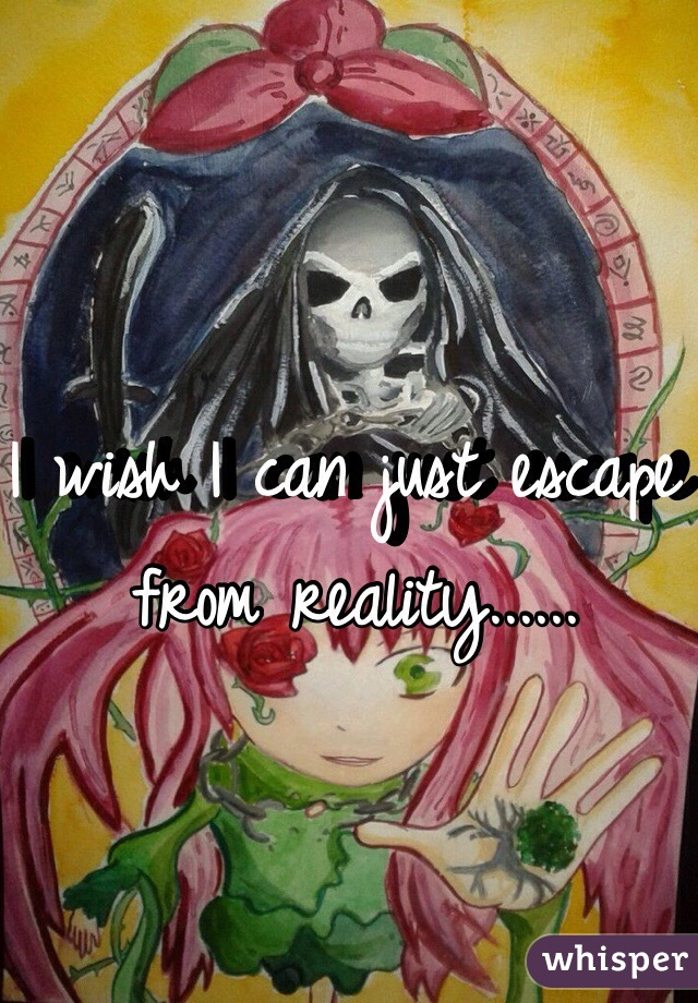 I wish I can just escape from reality......