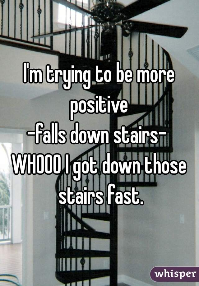 I'm trying to be more positive  -falls down stairs-  WHOOO I got down those stairs fast.