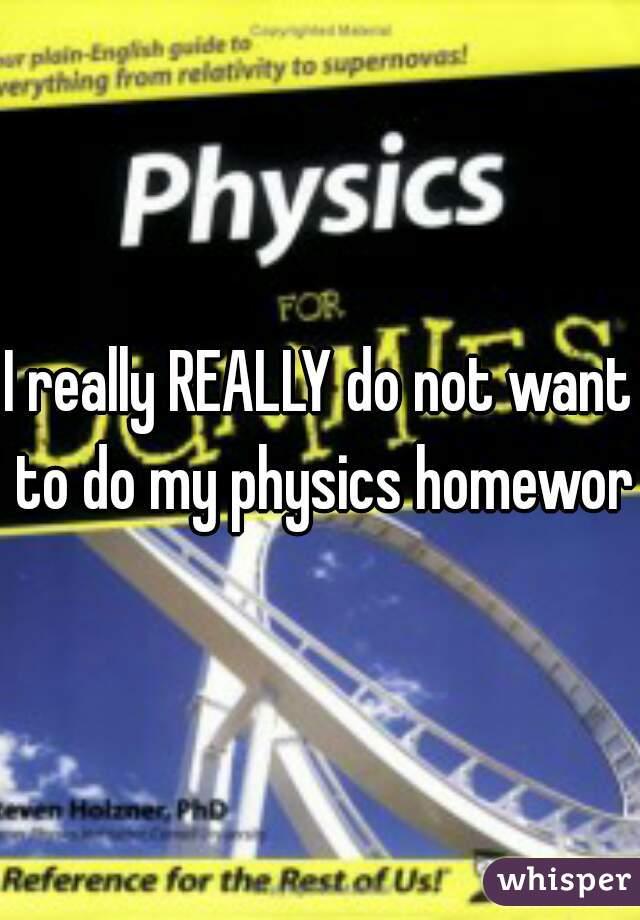 I really REALLY do not want to do my physics homework
