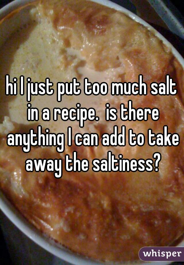 hi I just put too much salt in a recipe.  is there anything I can add to take away the saltiness?