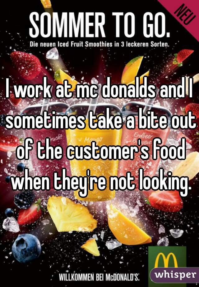 I work at mc donalds and I sometimes take a bite out of the customer's food when they're not looking.