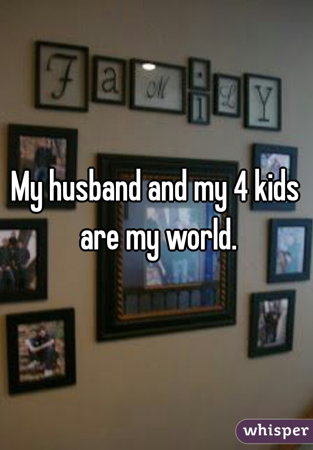 My husband and my 4 kids are my world.
