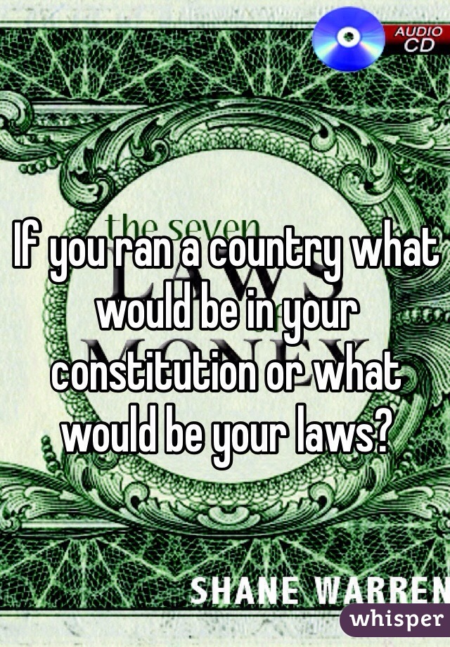 If you ran a country what would be in your constitution or what would be your laws?