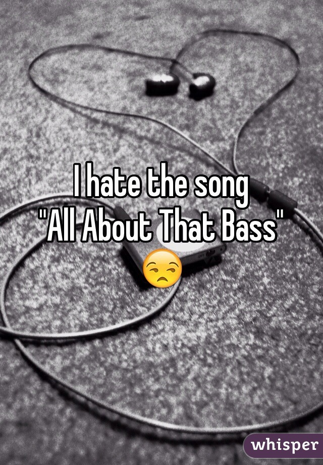 """I hate the song """"All About That Bass"""" 😒"""