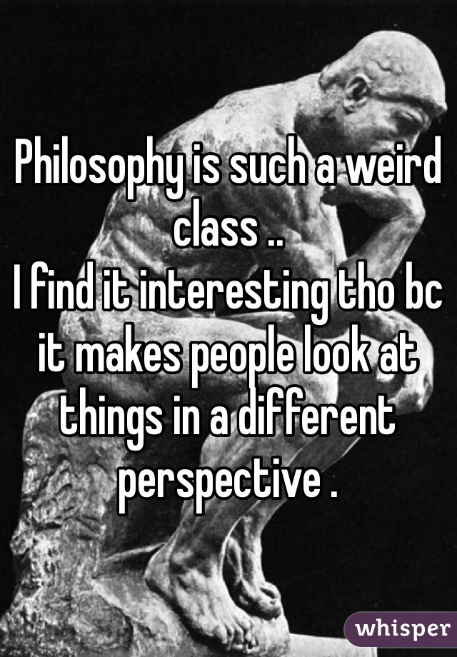 Philosophy is such a weird class ..  I find it interesting tho bc it makes people look at things in a different perspective .