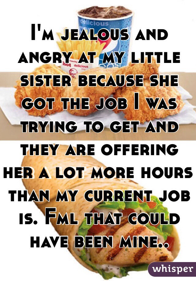 I'm jealous and angry at my little sister because she got the job I was trying to get and they are offering her a lot more hours than my current job is. Fml that could have been mine..