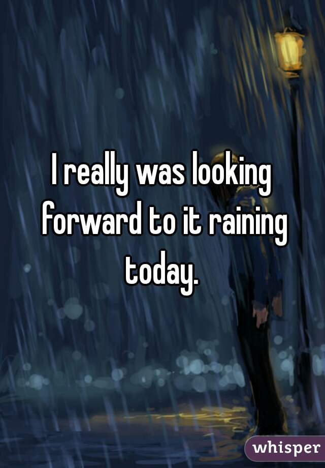 I really was looking forward to it raining today.