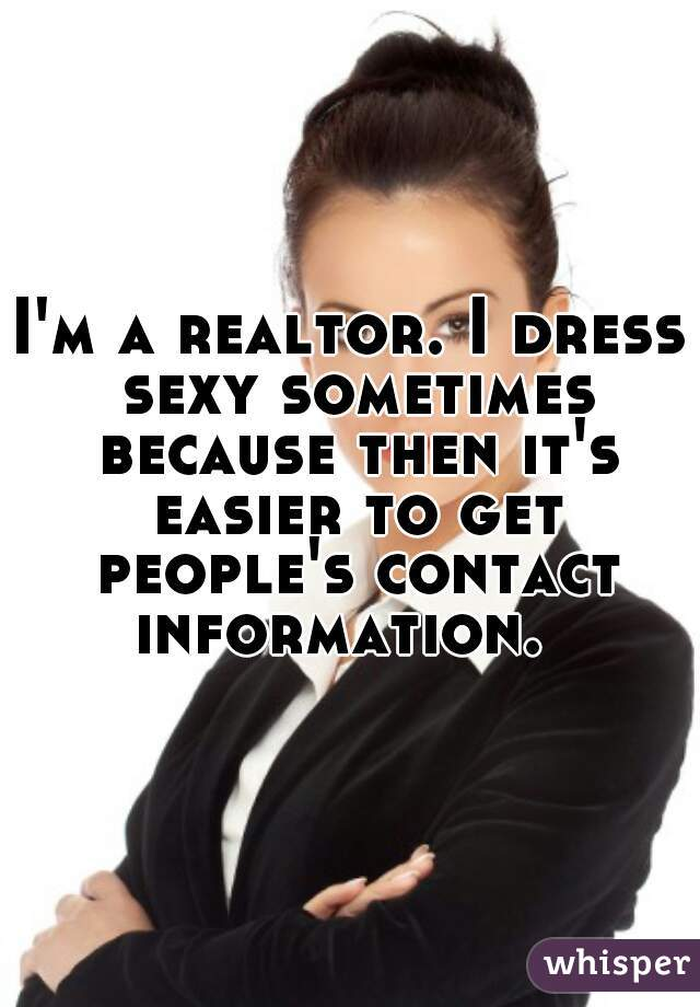 I'm a realtor. I dress sexy sometimes because then it's easier to get people's contact information.