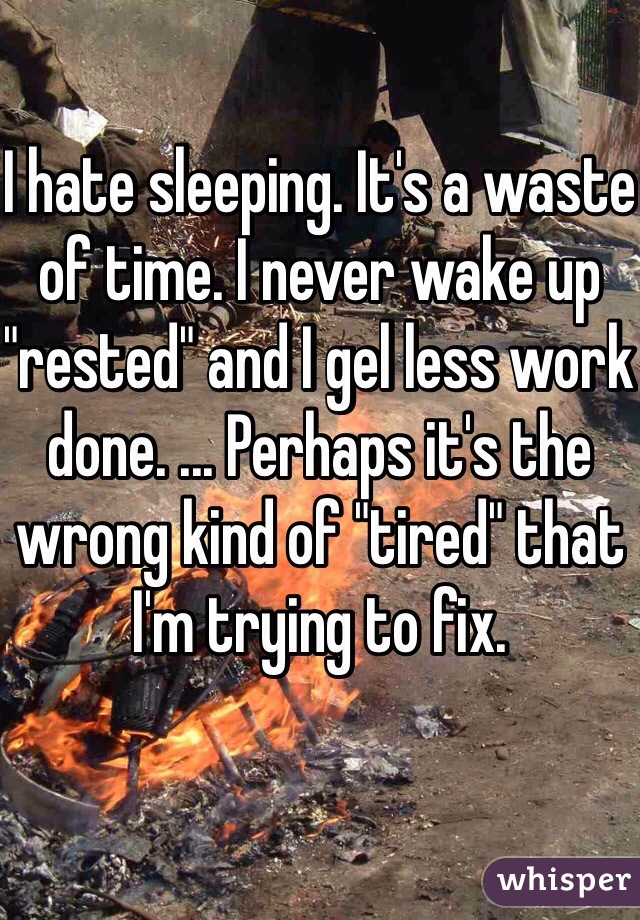 """I hate sleeping. It's a waste of time. I never wake up """"rested"""" and I gel less work done. ... Perhaps it's the wrong kind of """"tired"""" that I'm trying to fix."""