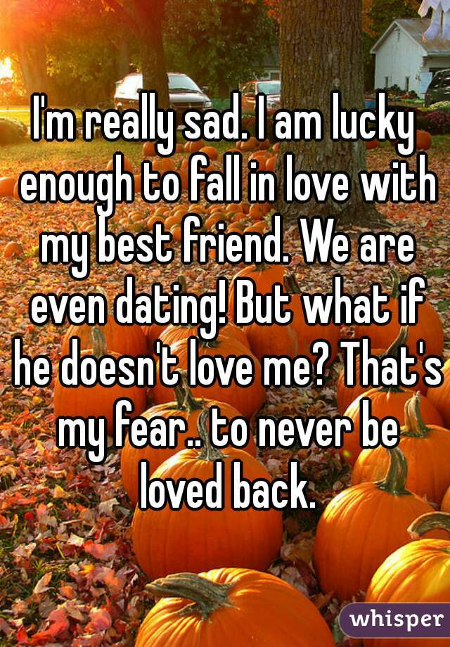 I'm really sad. I am lucky enough to fall in love with my best friend. We are even dating! But what if he doesn't love me? That's my fear.. to never be loved back.
