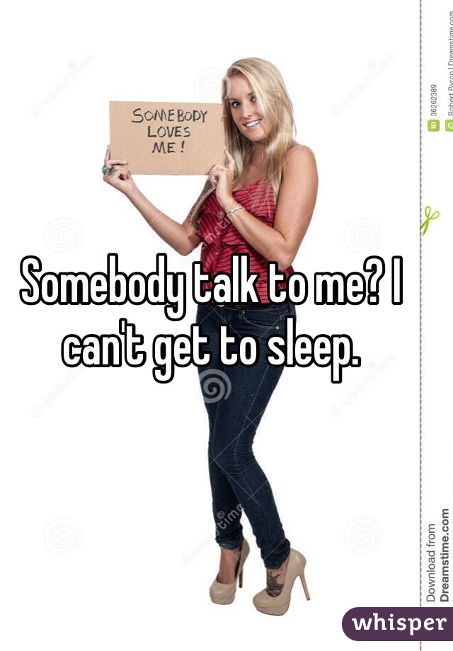 Somebody talk to me? I can't get to sleep.