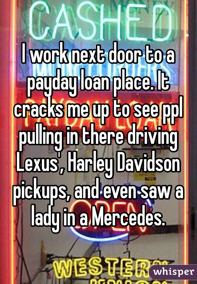 I work next door to a payday loan place. It cracks me up to see ppl pulling in there driving Lexus', Harley Davidson pickups, and even saw a lady in a Mercedes.