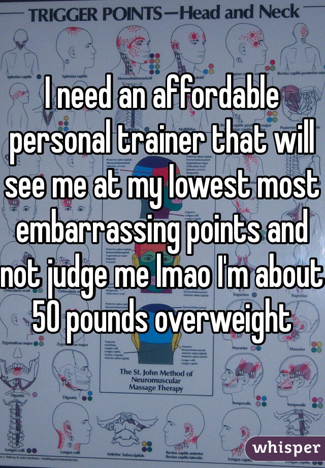 I need an affordable personal trainer that will see me at my lowest most embarrassing points and not judge me lmao I'm about 50 pounds overweight