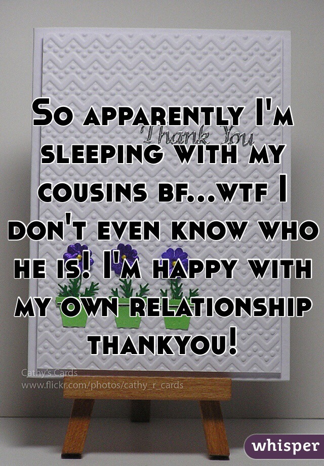 So apparently I'm sleeping with my cousins bf...wtf I don't even know who he is! I'm happy with my own relationship thankyou!