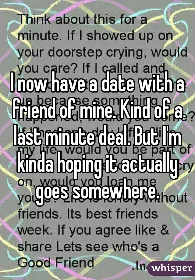 I now have a date with a friend of mine. Kind of a last minute deal. But I'm kinda hoping it actually goes somewhere.