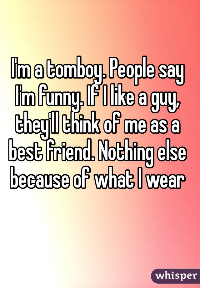I'm a tomboy. People say I'm funny. If I like a guy, they'll think of me as a best friend. Nothing else because of what I wear