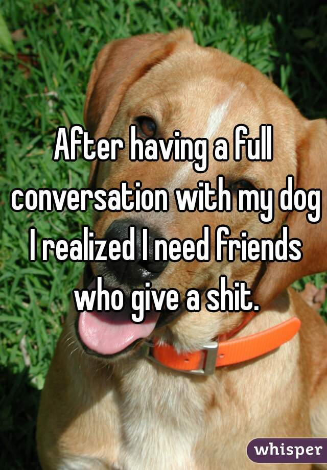 After having a full conversation with my dog I realized I need friends who give a shit.