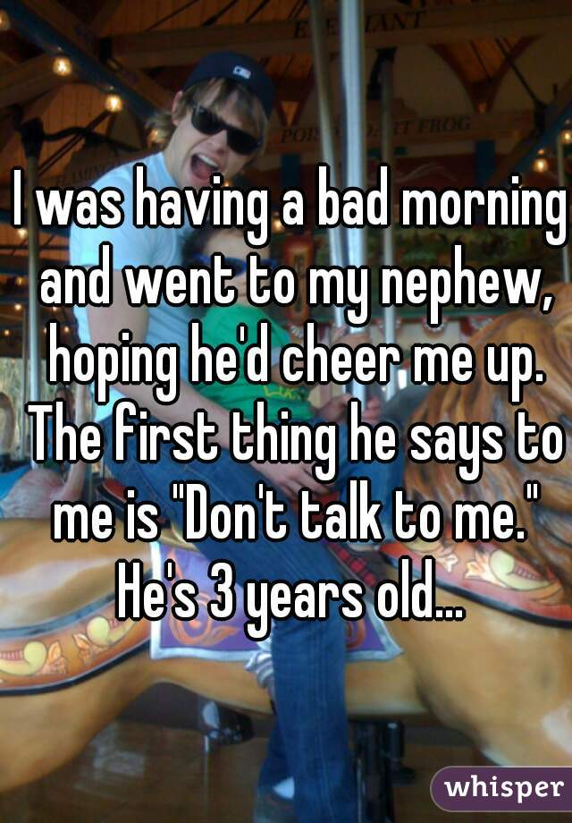 """I was having a bad morning and went to my nephew, hoping he'd cheer me up. The first thing he says to me is """"Don't talk to me."""" He's 3 years old..."""